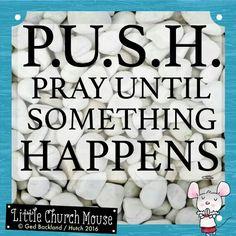 ✞♡✞ P.U.S.H. Pray Until Something Happens. Amen...Little Church Mouse. 20 March 2016 ✞♡✞