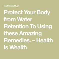 Protect Your Body from Water Retention To Using these Amazing Remedies. – Health Is Wealth
