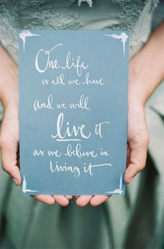 One Life Is All We Have... And We Will Live It As We Believe In Living It.         On SMP: http://www.StyleMePretty.com/2014/01/31/romantic-grey-gold-wedding-inspiration/ Calligraphy: Kathryn Murray   Photography:  Darcy Benincosa