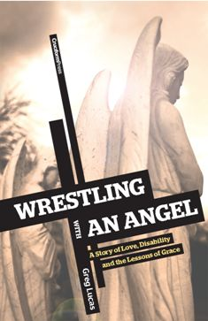 """""""Wrestling with an angel"""" by Greg Lucas {a story of love, disability, & lessons of grace}"""