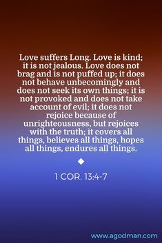 1 Cor. 13:4-7 Love suffers Long. Love is kind; it is not jealous. Love does not brag and is not puffed up; it does not behave unbecomingly and does not seek its own things; it is not provoked and does not take account of evil; it does not rejoice because of unrighteousness, but rejoices with the truth; it covers all things, believes all things, hopes all things, endures all things.