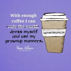 Anything is possible with enough coffee. lol