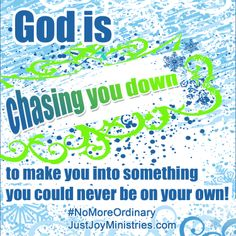 God is chasing you down to make you into something you could never be on your own!  #NoMoreOrdinary www.justjoyministries.com