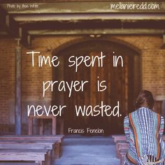 """Time spent in prayer is never wasted."" Francis Fenelon"