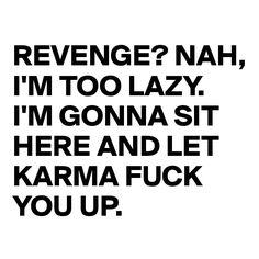 Revenge? Nah, I'm too lazy. I'm gonna sit here and let karma fuck you up.