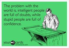 """""""The trouble with the world is that the stupid are cocksure and the intelligent are full of doubt."""" --Bertrand Russell"""