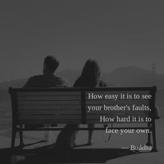 How easy it is to see your brother's faults, How hard it is to face your own. —Buddha