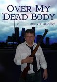 Bruce A. Borders, Author of Over My Dead Body.    When the director of Chilld Protective Services uses his position to exact a personal vendetta, attempting to remove a three-year-old  from her home, the father responds violently. More