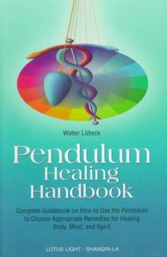 Pendulum Healing Handbook: Complete Guidebook on How to Utilize the Pendulum to Choose Approbriate Remedies for H...