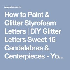 How to Paint & Glitter Styrofoam Letters | DIY Glitter Letters Sweet 16 Candelabras & Centerpieces - YouTube