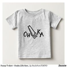 Funny T-shirt - Osaka (Oh-Saw-Ka) Funny Baby Shirts, Funny Tshirts, Cute Toddlers, Cute Kids, Tokyo Travel, Consumer Products, Dog Design, Osaka, Funny Kids