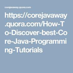 https://corejavaway.quora.com/How-To-Discover-best-Core-Java-Programming-Tutorials