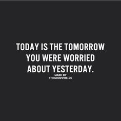 Today is the tomorrow you were worried about yesterday.