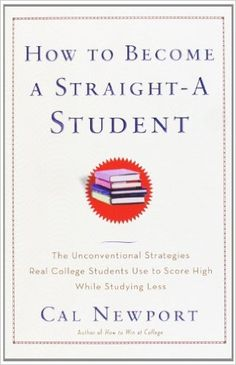 How to Become a Straight-A Student: The Unconventional Strategies Real College Students Use to Score High While Studying Less: Cal Newport: 9780767922715: Amazon.com: Books