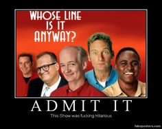 Whose line is it anyway - It was, the only show that could make me laugh so hard my tummy hurt.