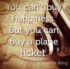 You can't buy happiness but you can buy a plane ticket.