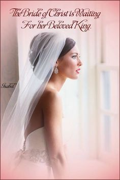 The Bride of Christ is waiting for her Beloved King. ~Isabel~