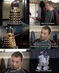 Dalek, eat a Snickers, you want to be a phycopath when youre hungry, better? BEEP BO BEEEEEP