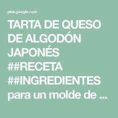 TARTA DE QUESO DE ALGODÓN JAPONÉS ##RECETA ##INGREDIENTES para un molde de ... Sweet Recipes, Healthy Recipes, Healthy Food, Food And Drink, Gluten, Google, Sweets, Molde, Japanese Cake