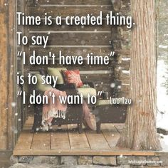 """Time is a created thing. To say """"I don't have time"""" is to say """"I don't want to"""". - Lao Tzu --- There's no such thing as time. Time is an illusion. #life #quote"""