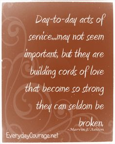 Day-to-day acts of service may not seem important, but they are building cords of love that become so strong they can seldom be broken.
