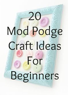 20 easy Mod Podge craft projects for beginners. ~ Mod Podge Rocks!