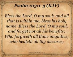 Psalm 103:1–3 (KJV) Bless the Lord, O my soul: and all that is within me, bless his holy name. Bless the Lord, O my soul, and forget not all his benefits: Who forgiveth all thine iniquities; who healeth all thy diseases;