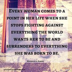Every woman comes to a point in her life when she stops fighting against everything the world wants her to be and surrenders to everything she was born to be. - Michelle A. Homme