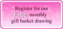 Register for our Free monthly gift baskets drawing.  Pick a gift basket of your choosing and it will be delivered to you!