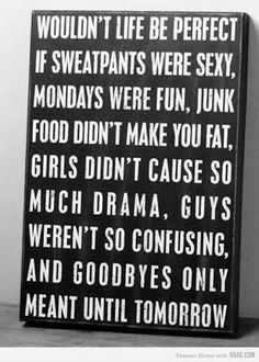 Wouldn't life be perfect if sweatpants were sexy, Mondays were fun, junk food didn't make you fat, girls didn't cause so much drama, guys weren't so confusing, and goodbyes only meant until tomorrow