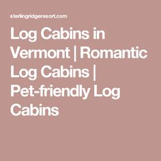Log Cabins in Vermont | Romantic Log Cabins | Pet-friendly Log Cabins