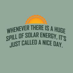 whenever there is a huge spill of solar energy, it's just called a nice day.
