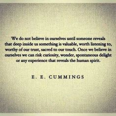 Mmmhmm: Once we believe in ourselves we can risk curiosity, wonder, spontaneous delight or any experience that reveals the human spirit.