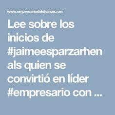 Lee sobre los inicios de #jaimeesparzarhenals quien se convirtió en líder #empresario con su cualidad visionaria