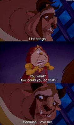 Beauty and the Beast-if you love someone let them go. This is so hard especially when they just got out of a relationship