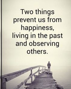 two things prevent us from happiness, living in the past and onserving others #lifequotes