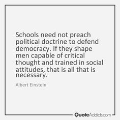 Schools need not preach political doctrine to defend democracy. If they shape men capable of critical thought and trained in social attitudes, that is all that is necessary. - Albert Einstein