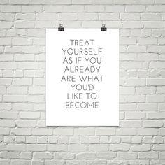 treat yourself as if you already are what you'd like to become.