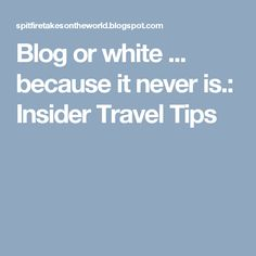 Blog or white ... because it never is.: Insider Travel Tips