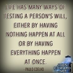 """""""Life has many ways of testing a person's will, either by having nothing happen at all or by having everything happen at once.""""  -Paulo Coelho #evolvewithjohnedward #psychicmediumje"""