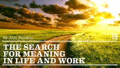 The search for meaning in life and work. By Alex Pattakos