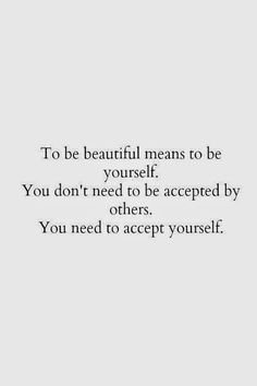 To be beautiful means to be yourself. You don't need to be accepted by others. You need to accept yourself.