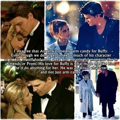 I disagree that Angel was merely arm candy for Buffy. Even though we don't get to see as much of his character as in Ats, he still had some deep and meaningful moments like in Amends or Prom. His love for Buffy is what made me like him; he'd do anything for her. He was an actual character and not just arm candy.