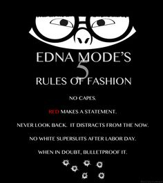 Edna Mode's 5 Rules of Fashion: No capes; red makes a statement; never look back, it distracts from the now; no white super suits after Labor Day; I swear Edna Mode is my animated double Disney Pixar, Funny Disney, Disney Memes, Disney Quotes, Disney And Dreamworks, Disney Love, Disney Magic, Disney Stuff, Disney Characters