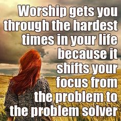 Worship gets you through the hardest times in your life because it shifts your focus from the problem to the Problem Solver.
