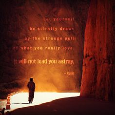 04.27.13. Let yourself be silently drawn to the strange pull of what you really love. It will not lead you astray. - Rumi #rumi #quote #love #followyourheart