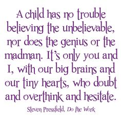 a child has no trouble believing the unbelievable, nor does the genius or the madman. it's only you and I, with our big brains and our tiny hearts, who doubt and overthink and hesitate. -- Steven Pressfield