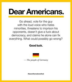 Apreciados Estadounidenses: Adelante. Vayan y voten por el tipo gritón que odia a las minorías, que amenaza con encarcelar a sus opositores, a quien le importa madres la democracia y que jura que s…