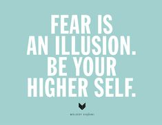 Fear is an illusion. Be your higher self.
