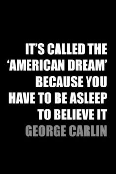 "It's called the 'American Dream' because you have to be asleep to believe it."" - George Carlin"
